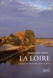 Faussement douce, LA LOIRE, ce que les écrivains nous disent du fleuve